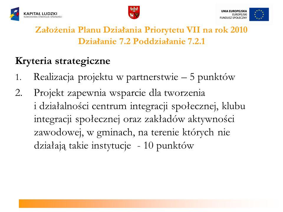 Założenia Planu Działania Priorytetu VII na rok 2010 Działanie 7.2 Poddziałanie 7.2.1 Kryteria strategiczne 1. Realizacja projektu w partnerstwie – 5