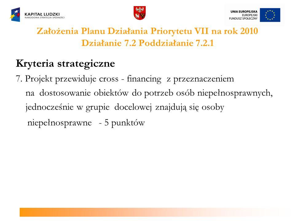 Założenia Planu Działania Priorytetu VII na rok 2010 Działanie 7.2 Poddziałanie 7.2.1 Kryteria strategiczne 7. Projekt przewiduje cross - financing z