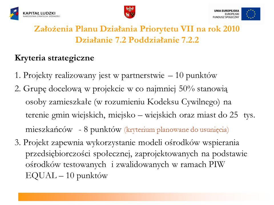 Założenia Planu Działania Priorytetu VII na rok 2010 Działanie 7.2 Poddziałanie 7.2.2 Kryteria strategiczne 1. Projekty realizowany jest w partnerstwi