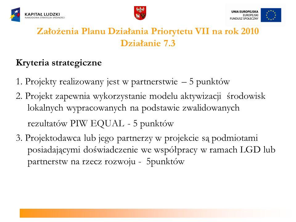 Założenia Planu Działania Priorytetu VII na rok 2010 Działanie 7.3 Kryteria strategiczne 1. Projekty realizowany jest w partnerstwie – 5 punktów 2. Pr