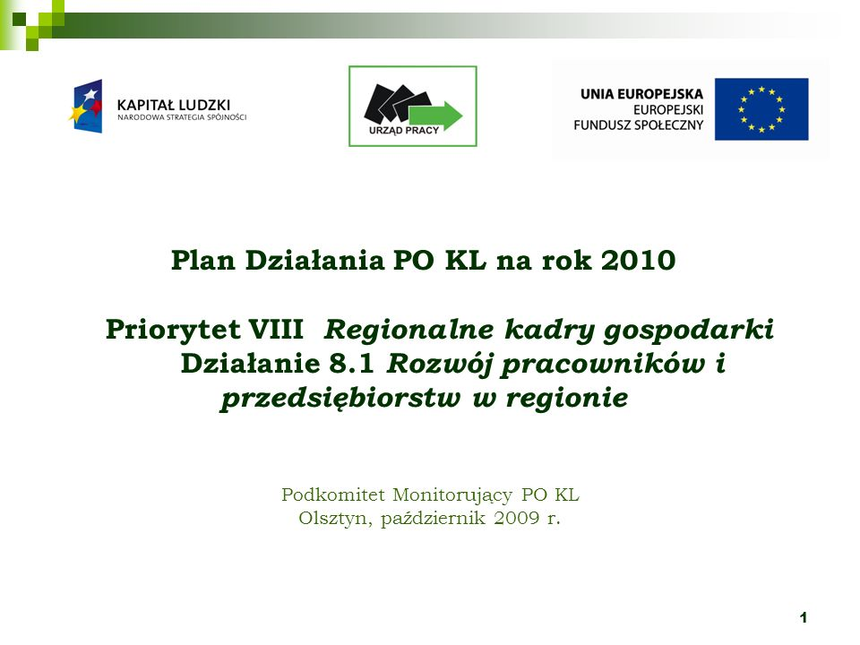 2 Źródła założeń do Planu Działania na rok 2010 Rekomendacje Komisji Europejskiej Zalecenia Instytucji Zarządzającej; Raporty z badań ewaluacyjnych dotyczących PO KL prowadzonych zarówno na poziomie centralnym jak i w województwie warmińsko – mazurskim; Pakiet działań antykryzysowych; Analiza porównawcza województw w kontekście realizacji celów Programu Operacyjnego Kapitał Ludzki 2007-2013.