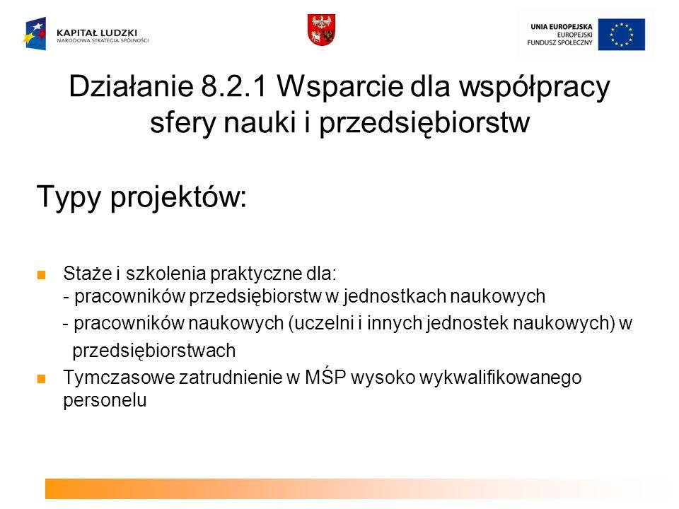 Działanie 8.2.1 Wsparcie dla współpracy sfery nauki i przedsiębiorstw Typy projektów: Staże i szkolenia praktyczne dla: - pracowników przedsiębiorstw w jednostkach naukowych - pracowników naukowych (uczelni i innych jednostek naukowych) w przedsiębiorstwach Tymczasowe zatrudnienie w MŚP wysoko wykwalifikowanego personelu
