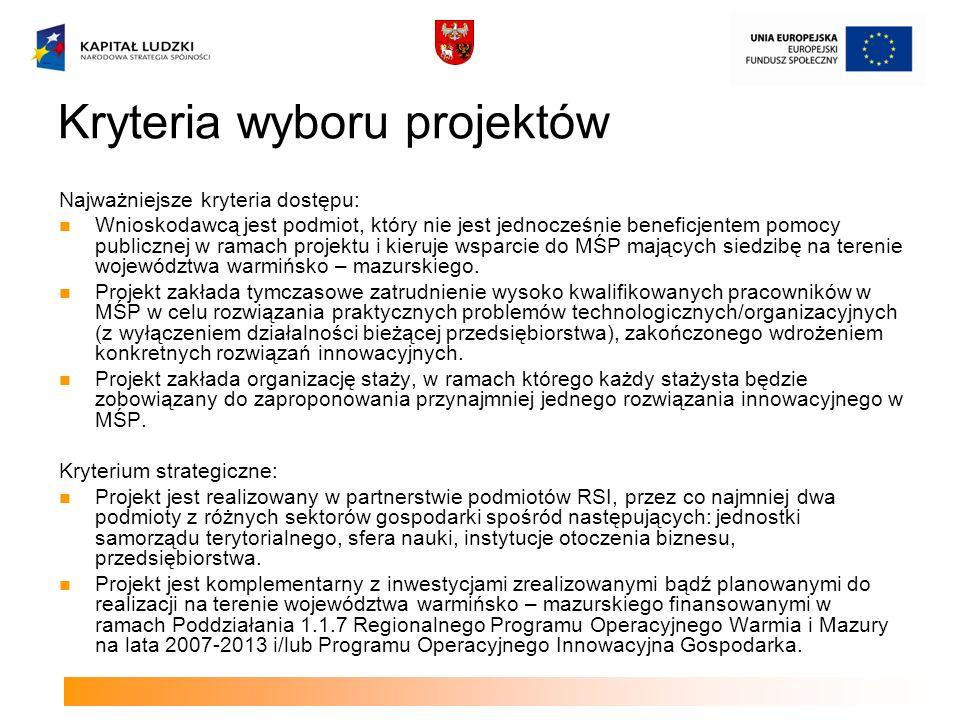 Kryteria wyboru projektów Najważniejsze kryteria dostępu: Wnioskodawcą jest podmiot, który nie jest jednocześnie beneficjentem pomocy publicznej w ramach projektu i kieruje wsparcie do MŚP mających siedzibę na terenie województwa warmińsko – mazurskiego.