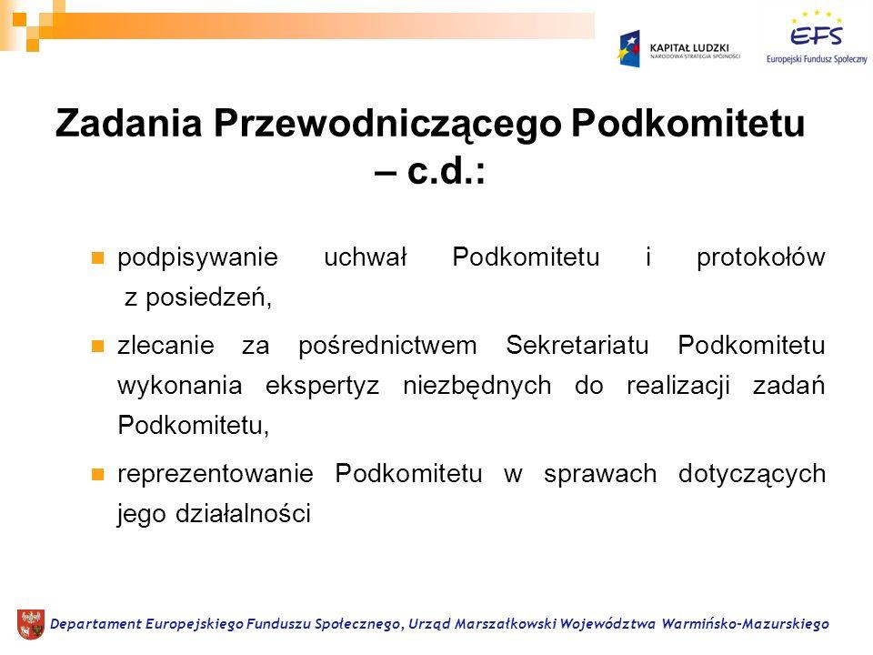 podpisywanie uchwał Podkomitetu i protokołów z posiedzeń, zlecanie za pośrednictwem Sekretariatu Podkomitetu wykonania ekspertyz niezbędnych do realizacji zadań Podkomitetu, reprezentowanie Podkomitetu w sprawach dotyczących jego działalności Departament Europejskiego Funduszu Społecznego, Urząd Marszałkowski Województwa Warmińsko-Mazurskiego Zadania Przewodniczącego Podkomitetu – c.d.:
