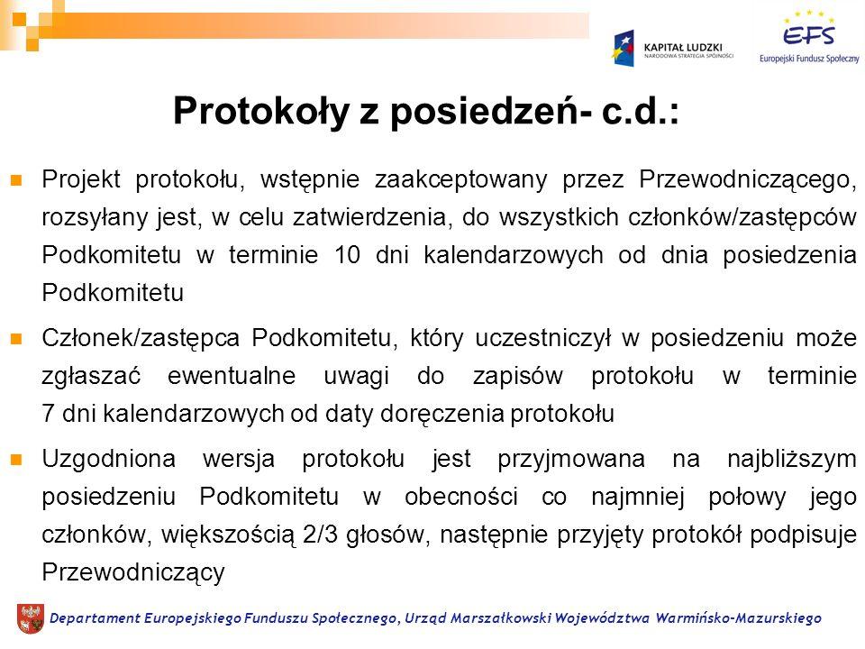 Projekt protokołu, wstępnie zaakceptowany przez Przewodniczącego, rozsyłany jest, w celu zatwierdzenia, do wszystkich członków/zastępców Podkomitetu w terminie 10 dni kalendarzowych od dnia posiedzenia Podkomitetu Członek/zastępca Podkomitetu, który uczestniczył w posiedzeniu może zgłaszać ewentualne uwagi do zapisów protokołu w terminie 7 dni kalendarzowych od daty doręczenia protokołu Uzgodniona wersja protokołu jest przyjmowana na najbliższym posiedzeniu Podkomitetu w obecności co najmniej połowy jego członków, większością 2/3 głosów, następnie przyjęty protokół podpisuje Przewodniczący Departament Europejskiego Funduszu Społecznego, Urząd Marszałkowski Województwa Warmińsko-Mazurskiego Protokoły z posiedzeń- c.d.: