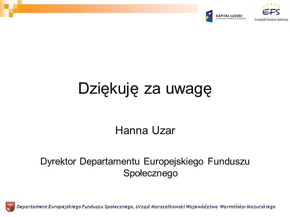 Dziękuję za uwagę Hanna Uzar Dyrektor Departamentu Europejskiego Funduszu Społecznego Departament Europejskiego Funduszu Społecznego, Urząd Marszałkowski Województwa Warmińsko-Mazurskiego