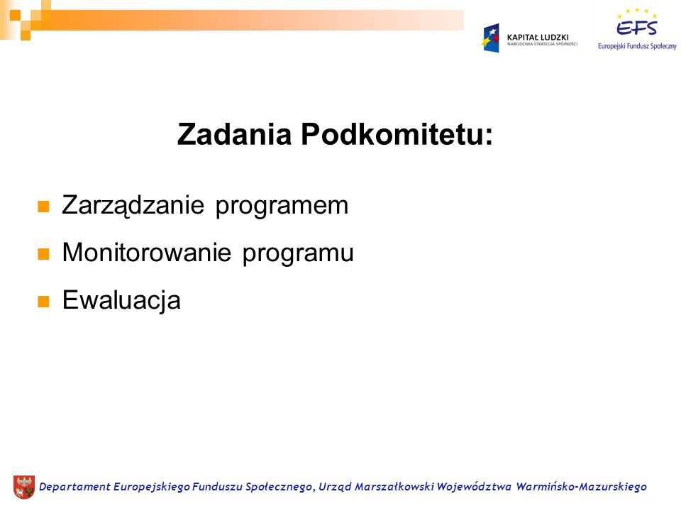 Rekomendowanie rocznych Planów Działań Uwzględnianie na poziomie danego województwa rekomendacji KM dotyczących wdrażania PO KL Rozpatrywanie oraz rekomendowanie KM PO KL szczegółowych kryteriów wyboru projektów oraz rekomendowanie ewentualnych zmian tych kryteriów Departament Europejskiego Funduszu Społecznego, Urząd Marszałkowski Województwa Warmińsko-Mazurskiego Zadania Podkomitetu w zakresie zarządzania PO KL