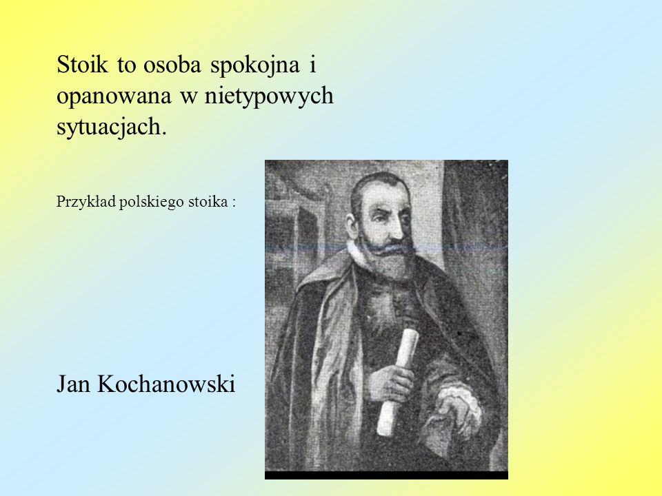 Stoik to osoba spokojna i opanowana w nietypowych sytuacjach. Przykład polskiego stoika : Jan Kochanowski