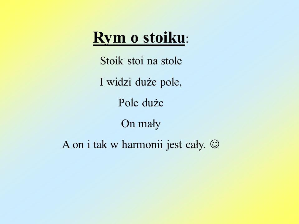 Rym o stoiku : Stoik stoi na stole I widzi duże pole, Pole duże On mały A on i tak w harmonii jest cały.