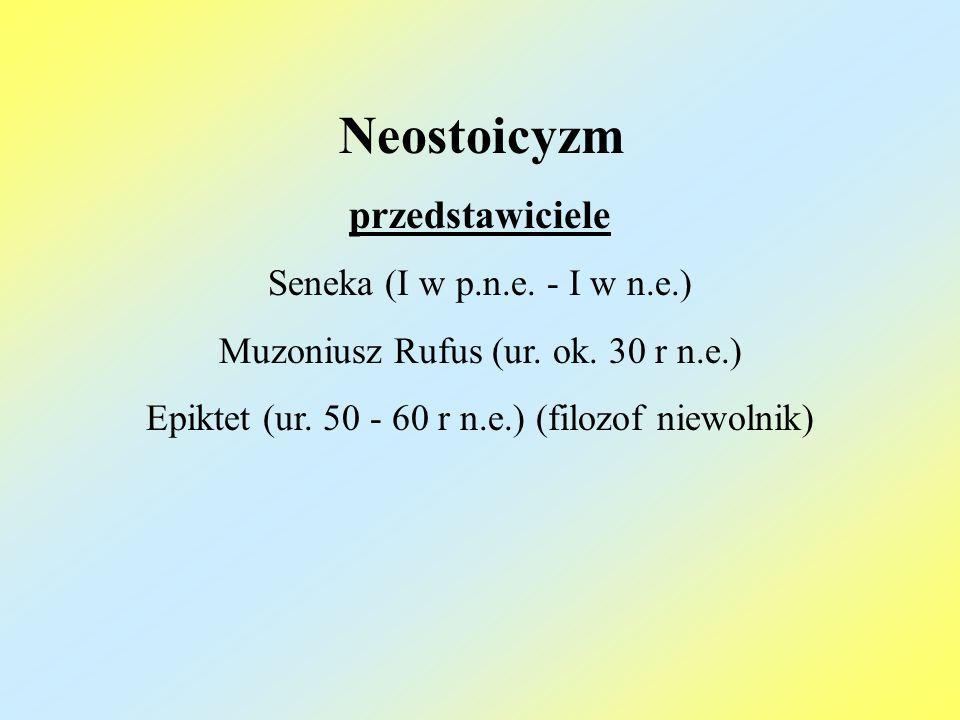 Neostoicyzm przedstawiciele Seneka (I w p.n.e. - I w n.e.) Muzoniusz Rufus (ur. ok. 30 r n.e.) Epiktet (ur. 50 - 60 r n.e.) (filozof niewolnik)