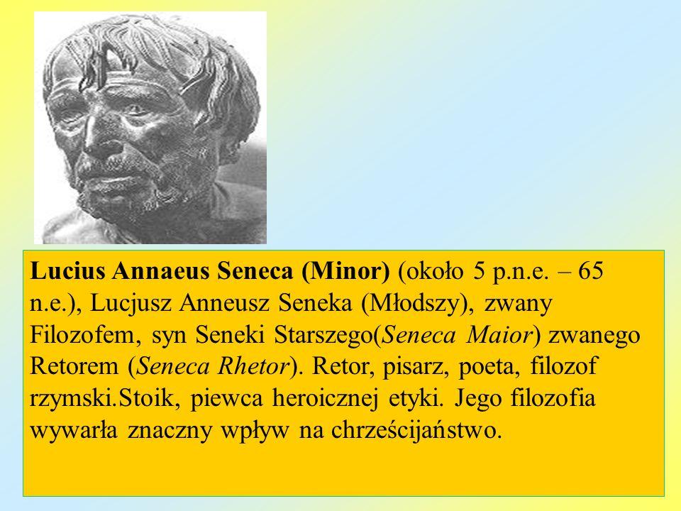 Lucius Annaeus Seneca (Minor) (około 5 p.n.e. – 65 n.e.), Lucjusz Anneusz Seneka (Młodszy), zwany Filozofem, syn Seneki Starszego(Seneca Maior) zwaneg