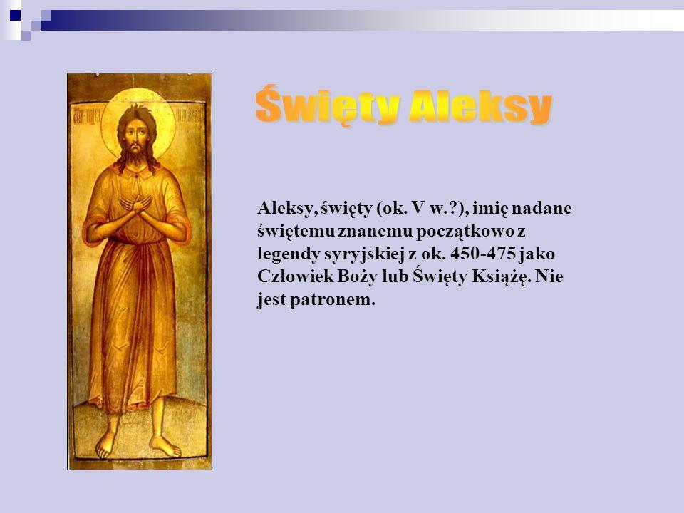 Aleksy, święty (ok.V w.?), imię nadane świętemu znanemu początkowo z legendy syryjskiej z ok.