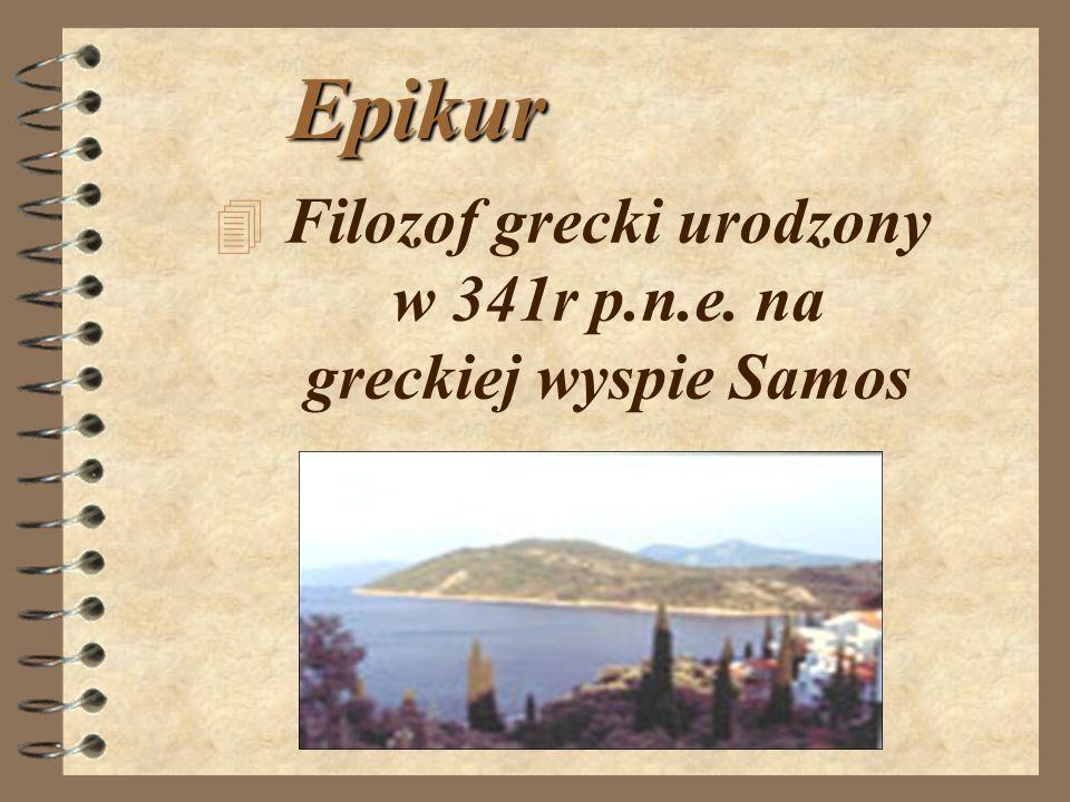 Epikur 4F4Filozof grecki urodzony w 341r p.n.e. na greckiej wyspie Samos
