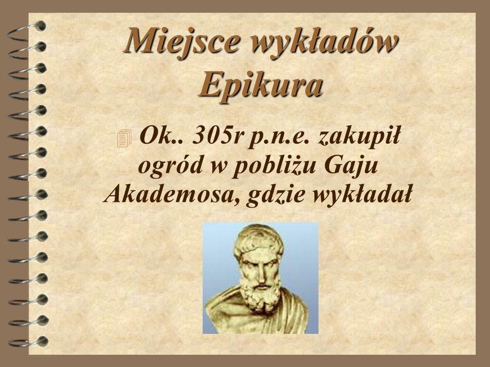 Miejsce wykładów Epikura 4 O4 Ok.. 305r p.n.e. zakupił ogród w pobliżu Gaju Akademosa, gdzie wykładał