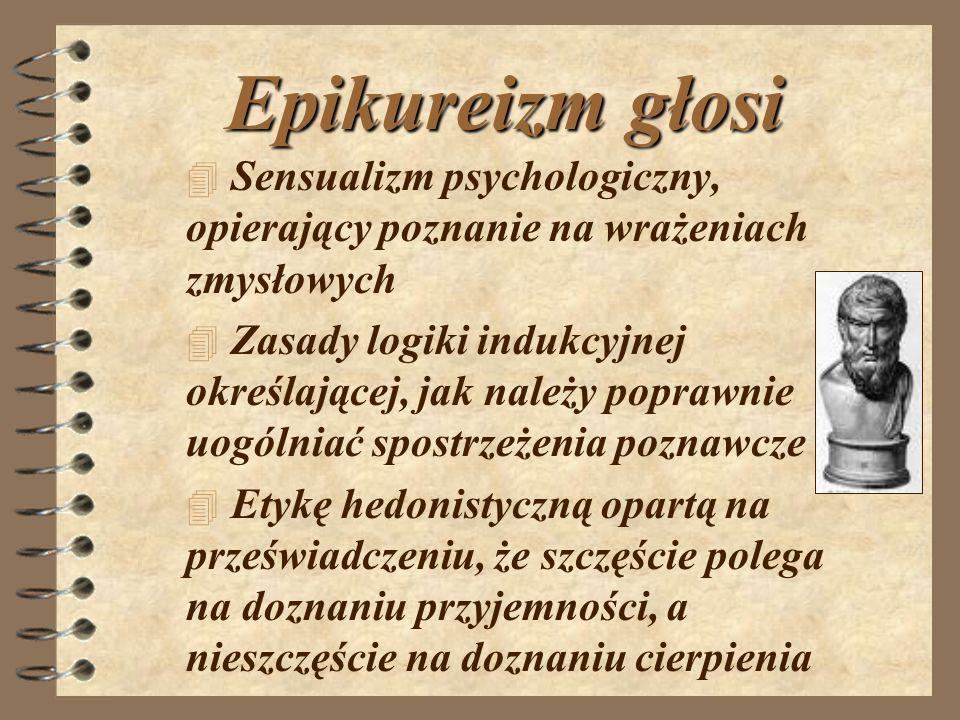 Epikureizm głosi 4 S4 Sensualizm psychologiczny, opierający poznanie na wrażeniach zmysłowych 4 Zasady logiki indukcyjnej określającej, jak należy pop