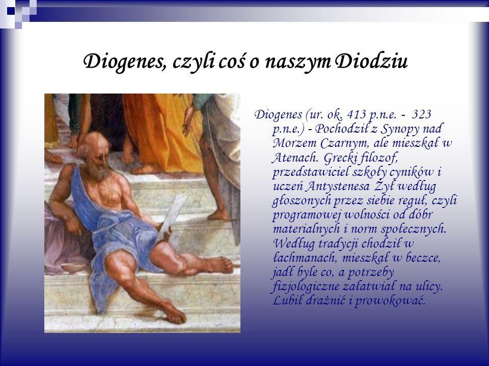 Diogenes, czyli coś o naszym Diodziu Diogenes (ur. ok. 413 p.n.e. - 323 p.n.e.) - Pochodził z Synopy nad Morzem Czarnym, ale mieszkał w Atenach. Greck
