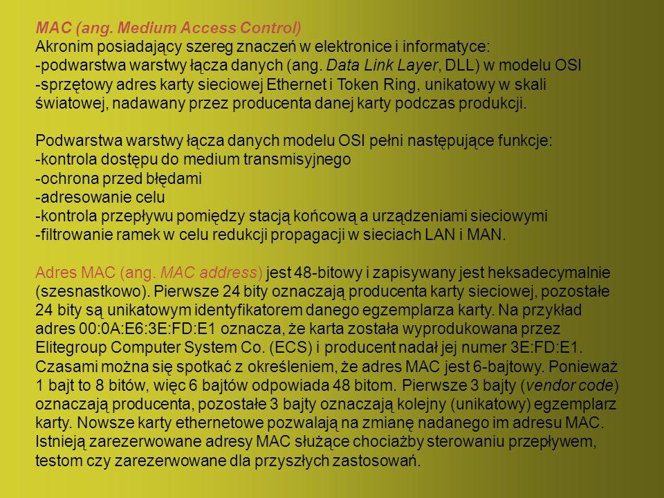 MAC (ang. Medium Access Control) Akronim posiadający szereg znaczeń w elektronice i informatyce: -podwarstwa warstwy łącza danych (ang. Data Link Laye