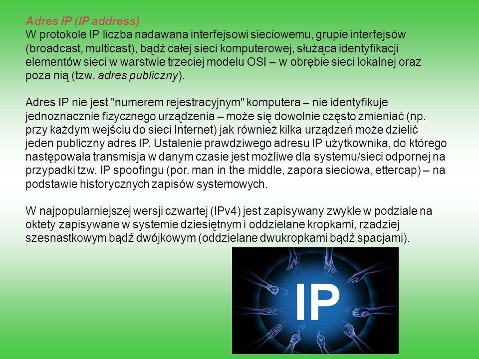 Adres IP (IP address) W protokole IP liczba nadawana interfejsowi sieciowemu, grupie interfejsów (broadcast, multicast), bądź całej sieci komputerowej