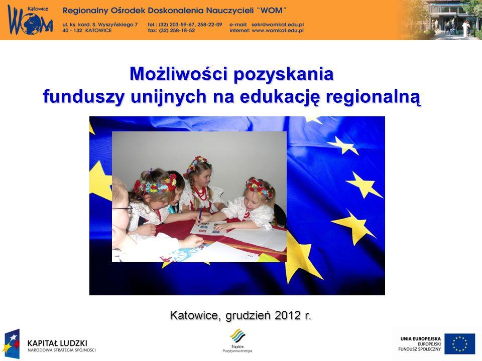 Katowice, grudzień 2012 r. Możliwości pozyskania funduszy unijnych na edukację regionalną