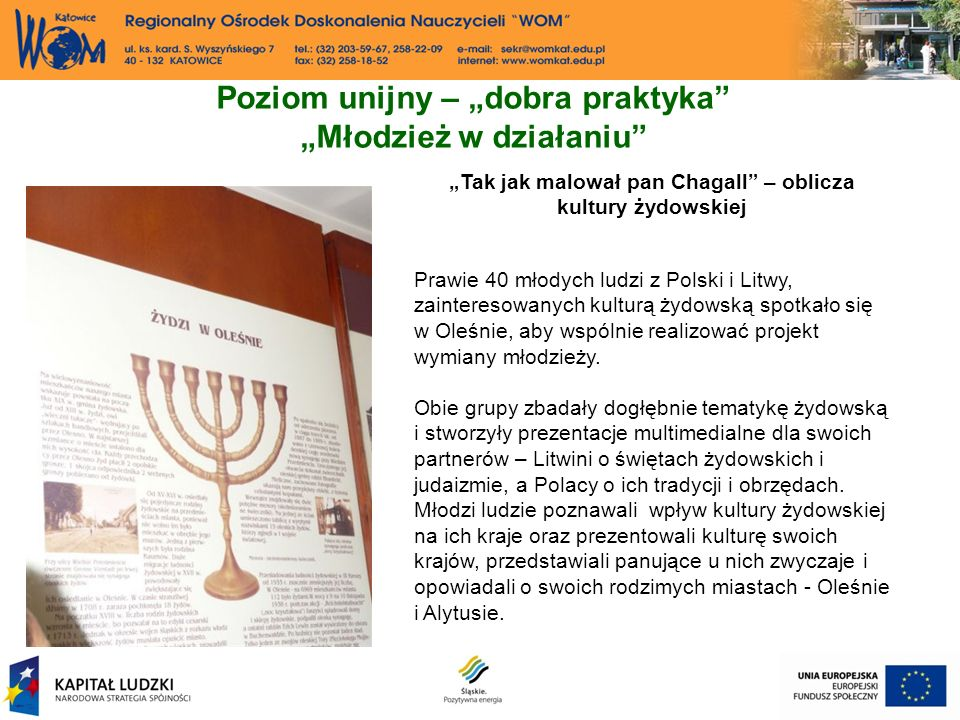Poziom unijny – dobra praktyka Młodzież w działaniu Tak jak malował pan Chagall – oblicza kultury żydowskiej Prawie 40 młodych ludzi z Polski i Litwy, zainteresowanych kulturą żydowską spotkało się w Oleśnie, aby wspólnie realizować projekt wymiany młodzieży.