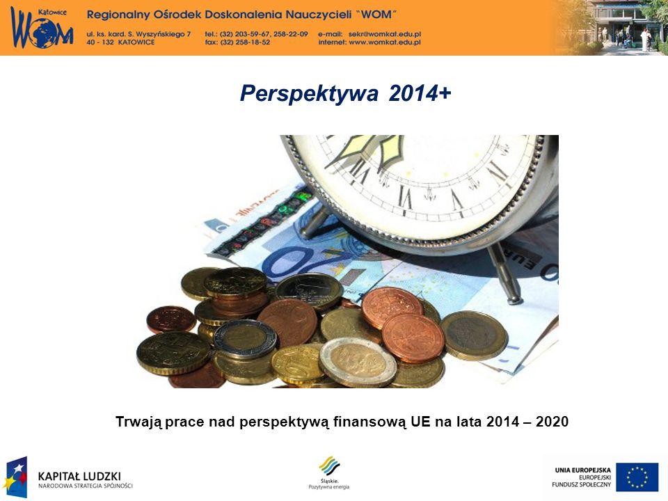 Perspektywa 2014+ Trwają prace nad perspektywą finansową UE na lata 2014 – 2020