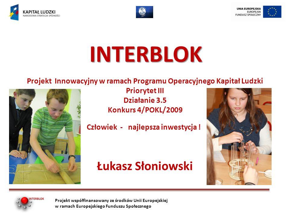 INTERBLOK Łukasz Słoniowski Projekt współfinansowany ze środków Unii Europejskiej w ramach Europejskiego Funduszu Społecznego Projekt Innowacyjny w ramach Programu Operacyjnego Kapitał Ludzki Priorytet III Działanie 3.5 Konkurs 4/POKL/2009 Człowiek - najlepsza inwestycja !
