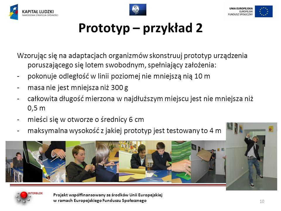 Prototyp – przykład 2 Wzorując się na adaptacjach organizmów skonstruuj prototyp urządzenia poruszającego się lotem swobodnym, spełniający założenia: -pokonuje odległość w linii poziomej nie mniejszą nią 10 m -masa nie jest mniejsza niż 300 g -całkowita długość mierzona w najdłuższym miejscu jest nie mniejsza niż 0,5 m -mieści się w otworze o średnicy 6 cm -maksymalna wysokość z jakiej prototyp jest testowany to 4 m Projekt współfinansowany ze środków Unii Europejskiej w ramach Europejskiego Funduszu Społecznego 10