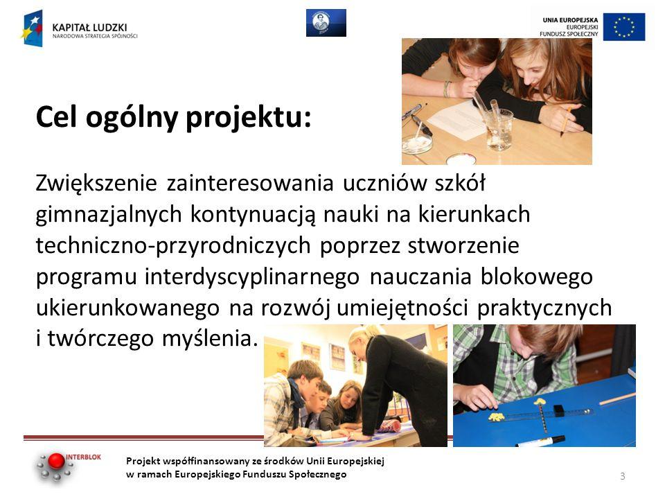 Cel ogólny projektu: Zwiększenie zainteresowania uczniów szkół gimnazjalnych kontynuacją nauki na kierunkach techniczno-przyrodniczych poprzez stworzenie programu interdyscyplinarnego nauczania blokowego ukierunkowanego na rozwój umiejętności praktycznych i twórczego myślenia.