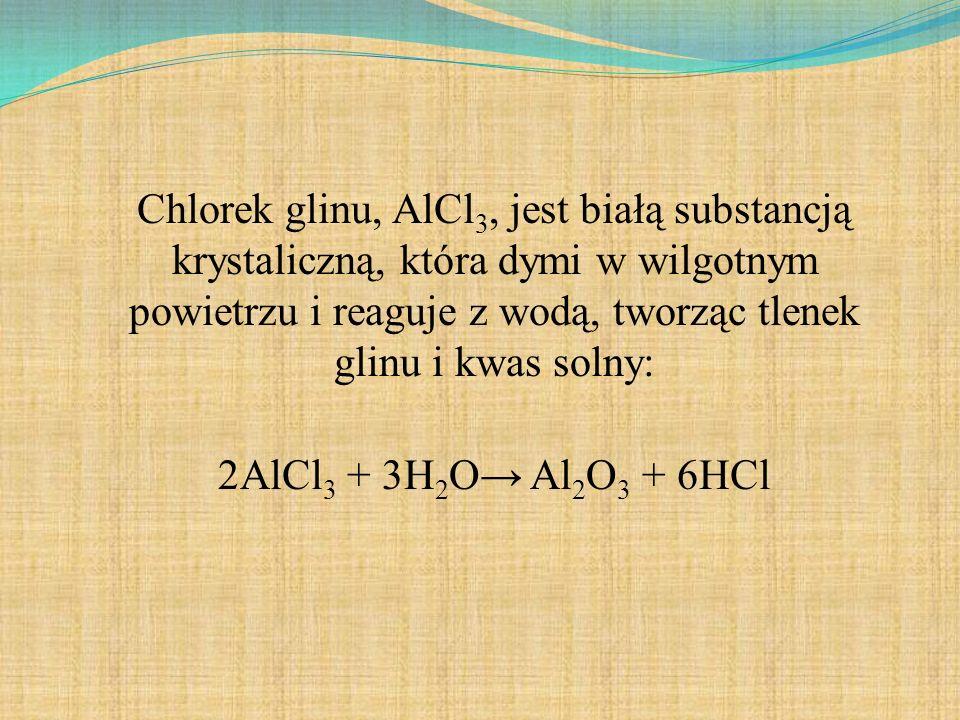Chlorek glinu, AlCl 3, jest białą substancją krystaliczną, która dymi w wilgotnym powietrzu i reaguje z wodą, tworząc tlenek glinu i kwas solny: 2AlCl 3 + 3H 2 O Al 2 O 3 + 6HCl
