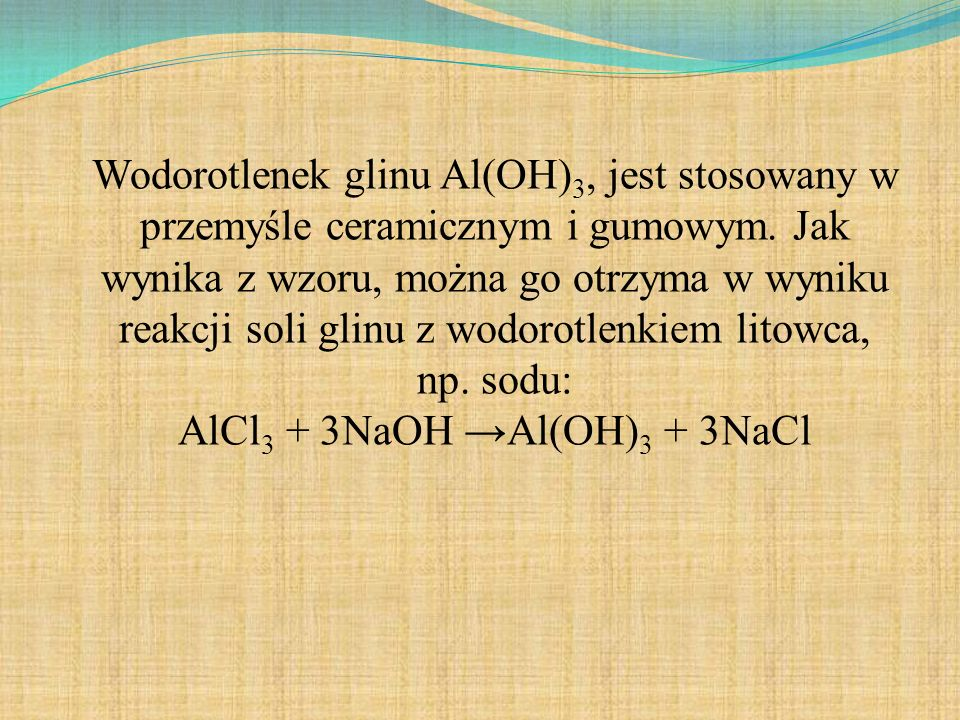 Wodorotlenek glinu Al(OH) 3, jest stosowany w przemyśle ceramicznym i gumowym. Jak wynika z wzoru, można go otrzyma w wyniku reakcji soli glinu z wodo