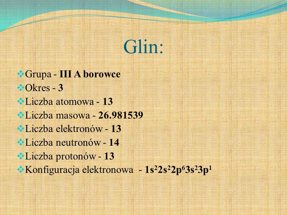 Glin: Grupa - III A borowce Okres - 3 Liczba atomowa - 13 Liczba masowa - 26.981539 Liczba elektronów - 13 Liczba neutronów - 14 Liczba protonów - 13 Konfiguracja elektronowa - 1s 2 2s 2 2p 6 3s 2 3p 1