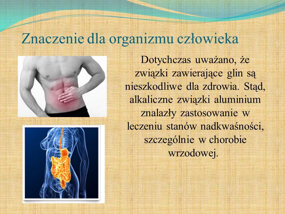 Znaczenie dla organizmu człowieka Dotychczas uważano, że związki zawierające glin są nieszkodliwe dla zdrowia. Stąd, alkaliczne związki aluminium znal
