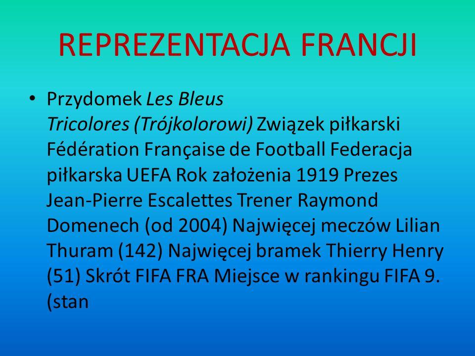 REPREZENTACJA FRANCJI Przydomek Les Bleus Tricolores (Trójkolorowi) Związek piłkarski Fédération Française de Football Federacja piłkarska UEFA Rok za