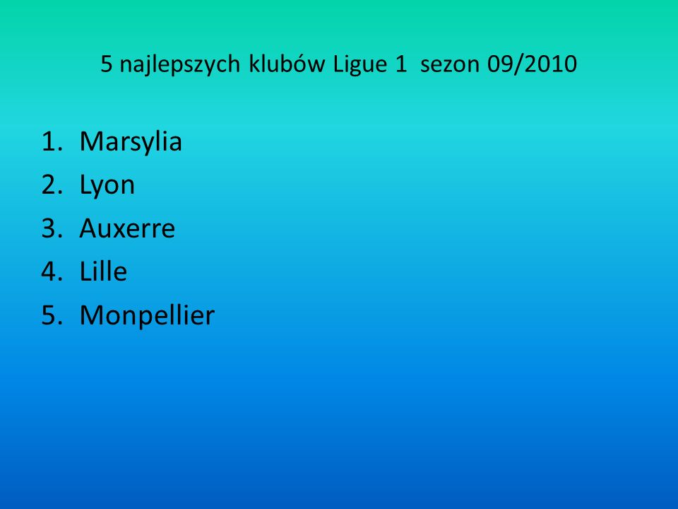 5 najlepszych klubów Ligue 1 sezon 09/2010 1.Marsylia 2.Lyon 3.Auxerre 4.Lille 5.Monpellier