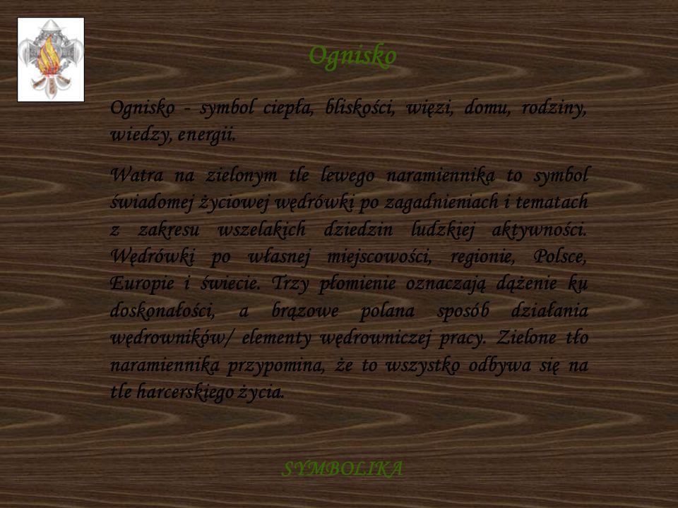 SYMBOLIKA Ognisko Ognisko - symbol ciepła, bliskości, więzi, domu, rodziny, wiedzy, energii. Watra na zielonym tle lewego naramiennika to symbol świad
