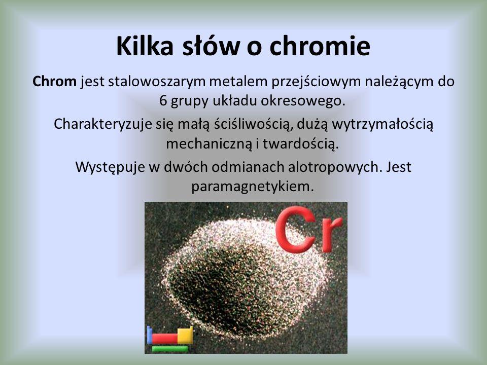 Kilka słów o chromie Chrom jest stalowoszarym metalem przejściowym należącym do 6 grupy układu okresowego. Charakteryzuje się małą ściśliwością, dużą