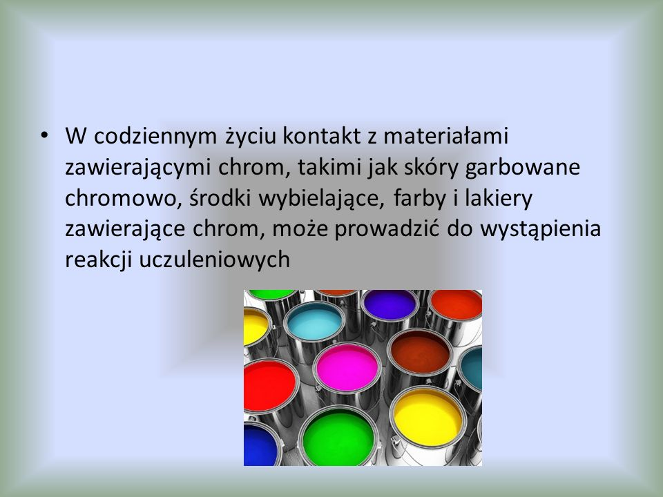 W codziennym życiu kontakt z materiałami zawierającymi chrom, takimi jak skóry garbowane chromowo, środki wybielające, farby i lakiery zawierające chr