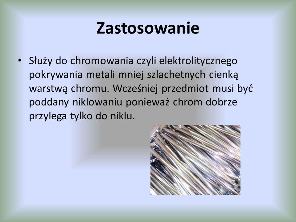 Zastosowanie Służy do chromowania czyli elektrolitycznego pokrywania metali mniej szlachetnych cienką warstwą chromu. Wcześniej przedmiot musi być pod