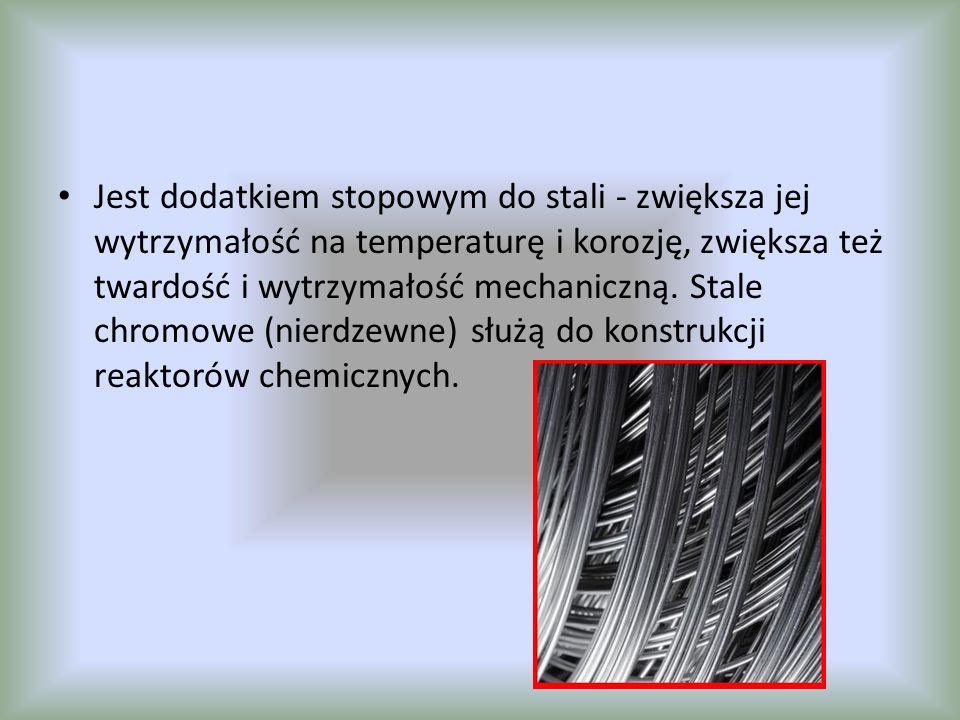 Jest dodatkiem stopowym do stali - zwiększa jej wytrzymałość na temperaturę i korozję, zwiększa też twardość i wytrzymałość mechaniczną. Stale chromow