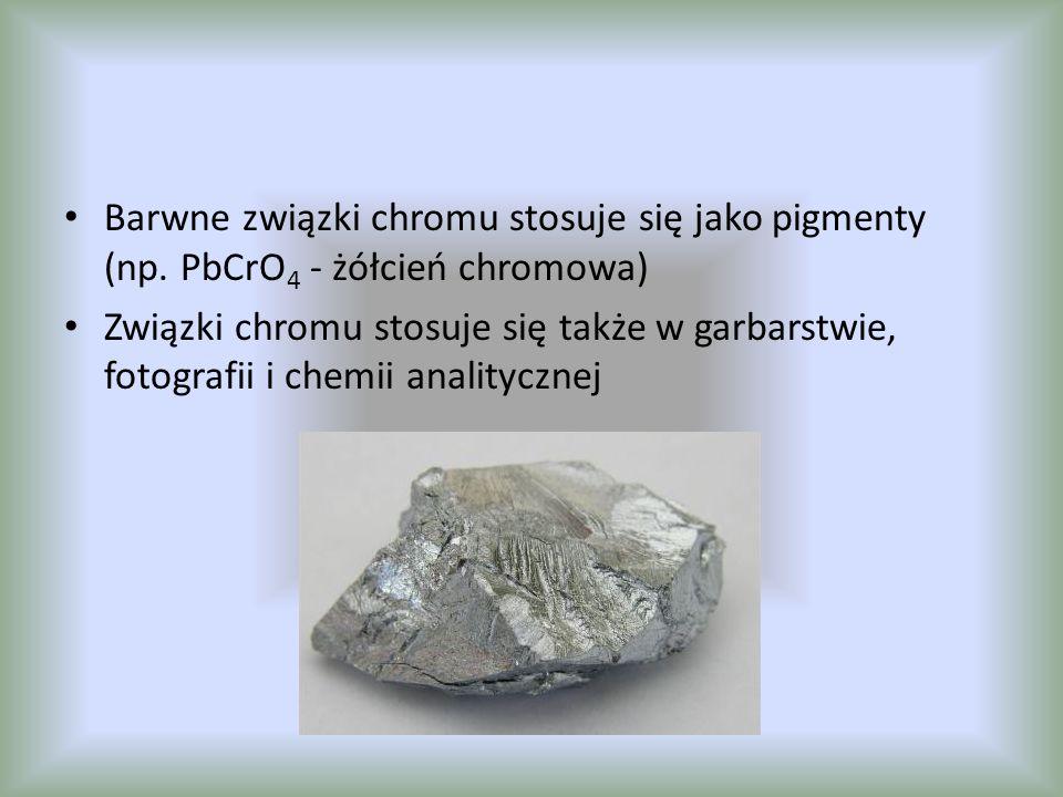 Barwne związki chromu stosuje się jako pigmenty (np. PbCrO 4 - żółcień chromowa) Związki chromu stosuje się także w garbarstwie, fotografii i chemii a