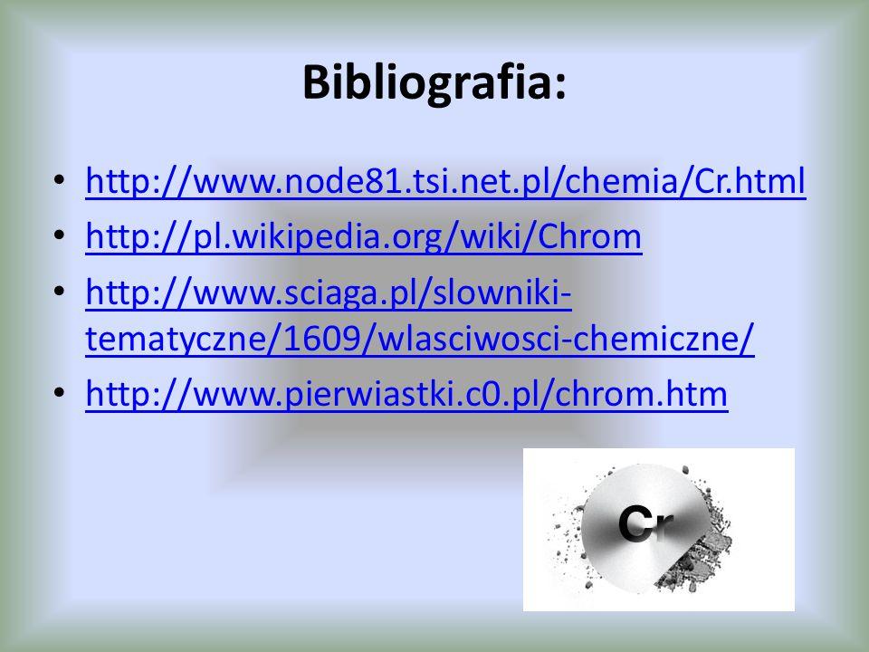 Bibliografia: http://www.node81.tsi.net.pl/chemia/Cr.html http://pl.wikipedia.org/wiki/Chrom http://www.sciaga.pl/slowniki- tematyczne/1609/wlasciwosc