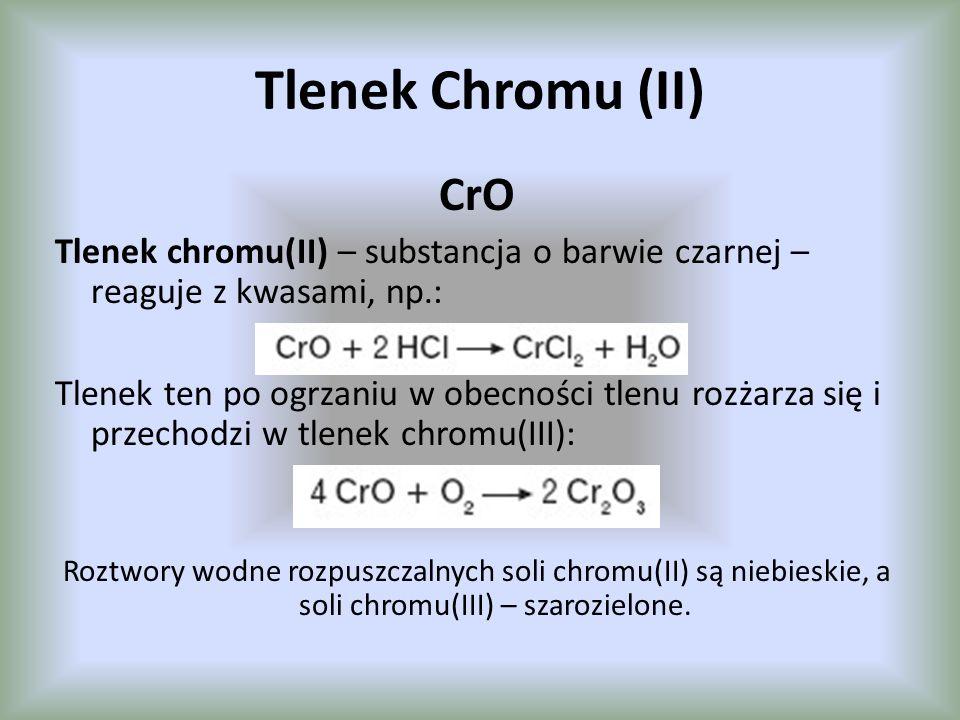 Tlenek Chromu (II) CrO Tlenek chromu(II) – substancja o barwie czarnej – reaguje z kwasami, np.: Tlenek ten po ogrzaniu w obecności tlenu rozżarza się