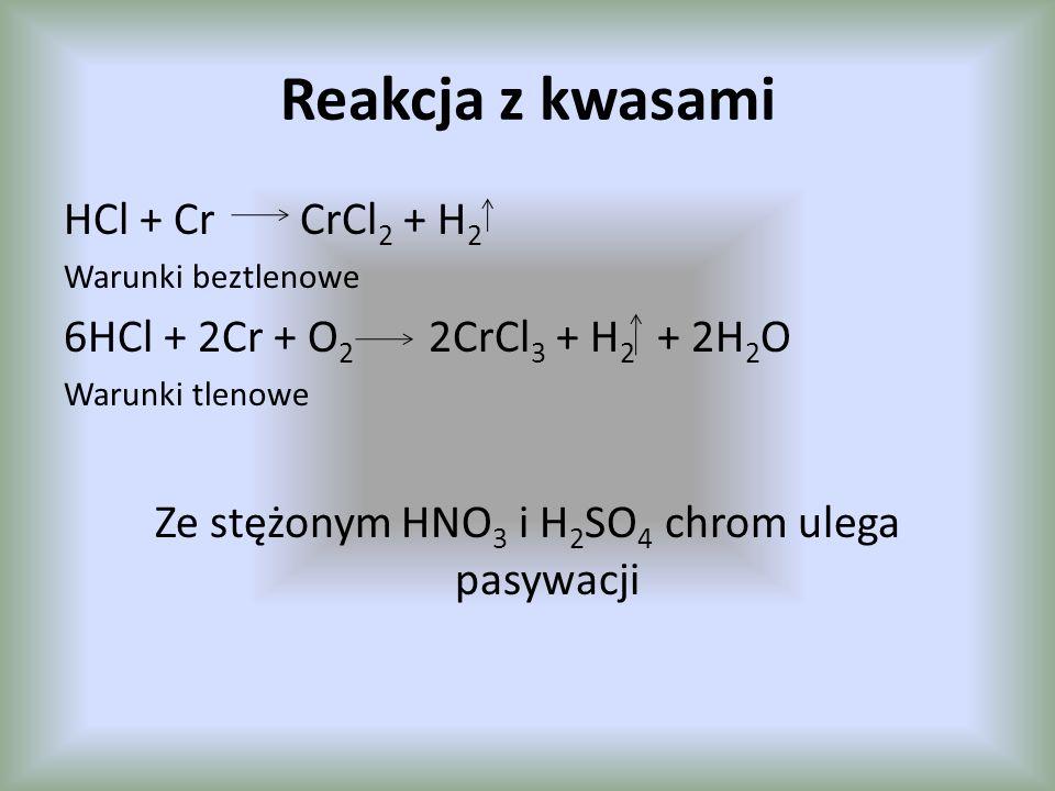 Reakcja z kwasami HCl + Cr CrCl 2 + H 2 Warunki beztlenowe 6HCl + 2Cr + O 2 2CrCl 3 + H 2 + 2H 2 O Warunki tlenowe Ze stężonym HNO 3 i H 2 SO 4 chrom