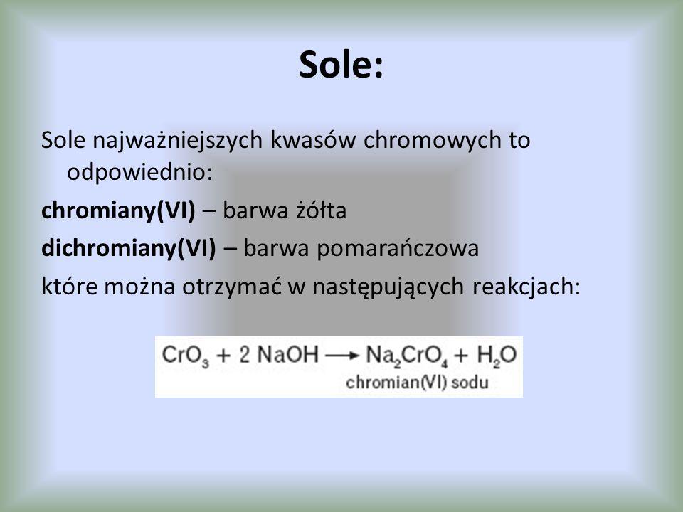 Sole: Sole najważniejszych kwasów chromowych to odpowiednio: chromiany(VI) – barwa żółta dichromiany(VI) – barwa pomarańczowa które można otrzymać w n