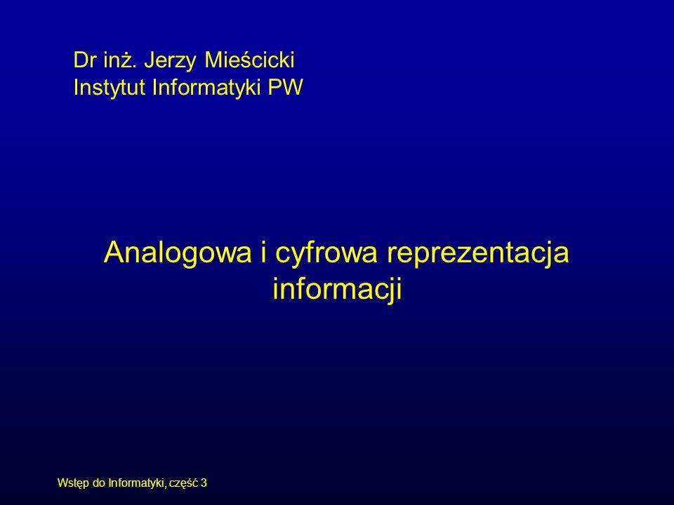 Jerzy Mieścicki, Wstęp do Informatyki, część 3 3 Informatyka Reprezentowanie informacji Potrzeby: Zapisywanie, przechowywanie, wyszukiwanie, odtwarzanie, Przesyłanie, rozpowszechnianie, Przetwarzanie.