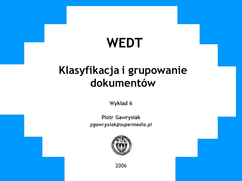 WUT TWG 2006 WEDT Klasyfikacja i grupowanie dokumentów Wykład 6 Piotr Gawrysiak pgawrysiak@supermedia.pl 2006
