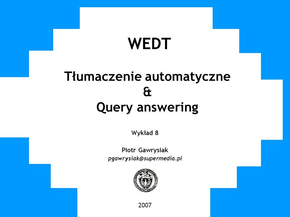 WUT TWG 2006 WEDT Tłumaczenie automatyczne & Query answering Wykład 8 Piotr Gawrysiak pgawrysiak@supermedia.pl 2007