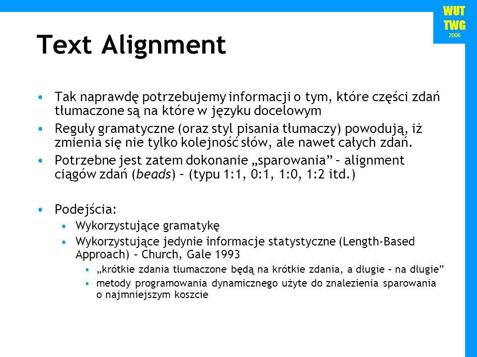 WUT TWG 2006 Text Alignment Tak naprawdę potrzebujemy informacji o tym, które części zdań tłumaczone są na które w języku docelowym Reguły gramatyczne (oraz styl pisania tłumaczy) powodują, iż zmienia się nie tylko kolejność słów, ale nawet całych zdań.