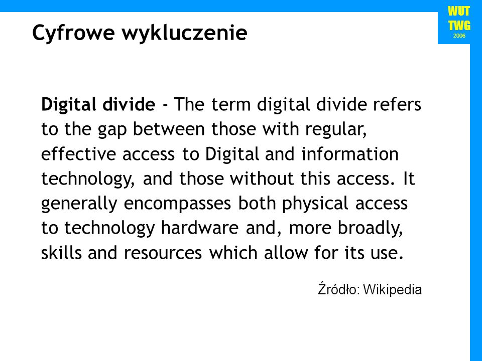 WUT TWG 2006 Źródło: Wikipedia Cyfrowe wykluczenie Digital divide - The term digital divide refers to the gap between those with regular, effective access to Digital and information technology, and those without this access.