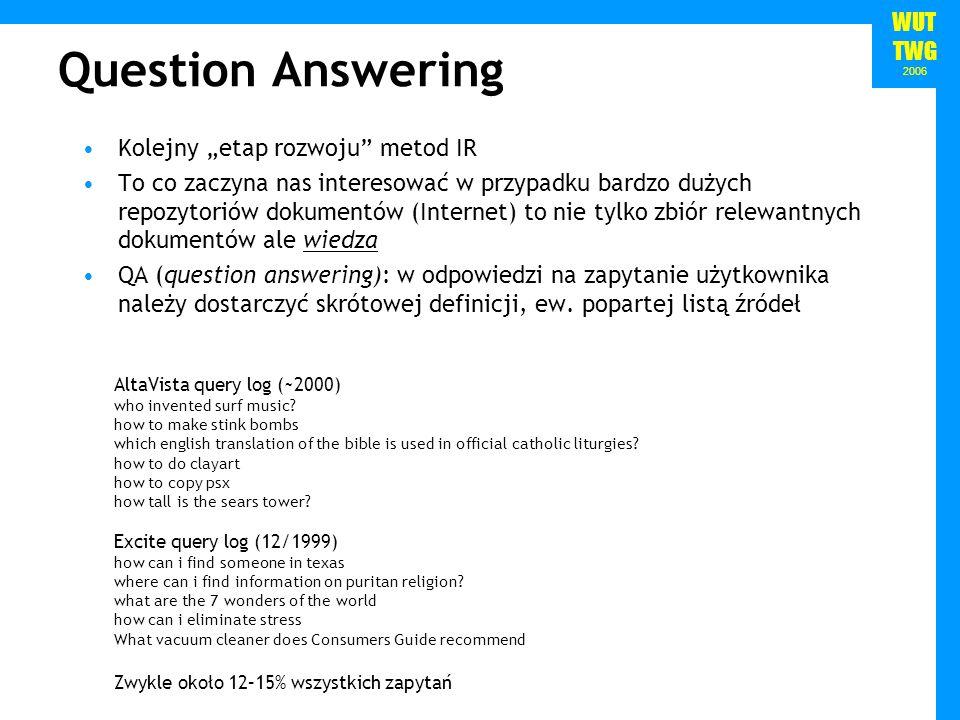 WUT TWG 2006 Question Answering Kolejny etap rozwoju metod IR To co zaczyna nas interesować w przypadku bardzo dużych repozytoriów dokumentów (Internet) to nie tylko zbiór relewantnych dokumentów ale wiedza QA (question answering): w odpowiedzi na zapytanie użytkownika należy dostarczyć skrótowej definicji, ew.